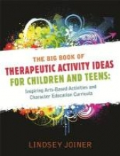 Big Book of Therapeautic Activity Ideas for Children and Teens: Inspiring Arts-Based Activities and Character Education Curricula