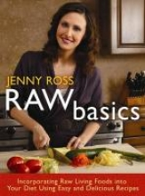 Raw Basics: Incorporating Raw Living Foods Into Your Diet Using Easy and Delicious Recipes